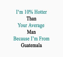 I'm 10% Hotter Than Your Average Man Because I'm From Guatemala  Unisex T-Shirt