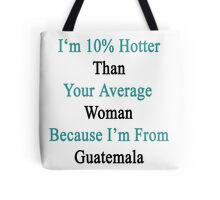 I'm 10% Hotter Than Your Average Woman Because I'm From Guatemala  Tote Bag