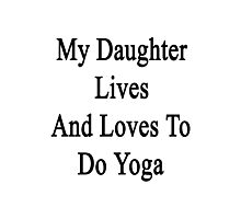 My Daughter Lives And Loves To Do Yoga  Photographic Print