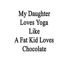 My Daughter Loves Yoga Like A Fat Kid Loves Chocolate  Photographic Print