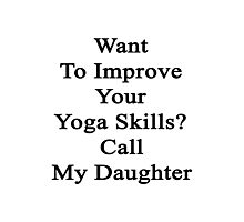 Want To Improve Your Yoga Skills? Call My Daughter  Photographic Print