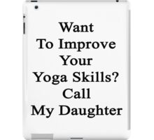 Want To Improve Your Yoga Skills? Call My Daughter  iPad Case/Skin