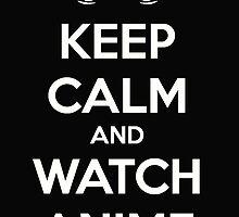 Keep Calm and Watch Anime by randomanime