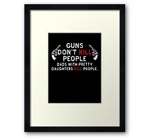 Guns Dont Kill People - Dads With Pretty Daughters Kill People Framed Print