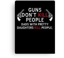 Guns Dont Kill People - Dads With Pretty Daughters Kill People Canvas Print
