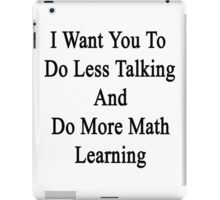 I Want You To Do Less Talking And Do More Math Learning  iPad Case/Skin