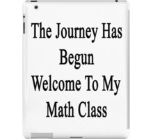The Journey Has Begun Welcome To My Math Class  iPad Case/Skin