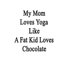 My Mom Loves Yoga Like A Fat Kid Loves Chocolate  Photographic Print