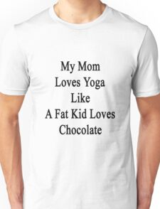 My Mom Loves Yoga Like A Fat Kid Loves Chocolate  Unisex T-Shirt
