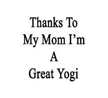Thanks To My Mom I'm A Great Yogi  Photographic Print