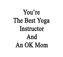 You're The Best Yoga Instructor And An OK Mom  Photographic Print