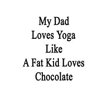 My Dad Loves Yoga Like A Fat Kid Loves Chocolate  Photographic Print