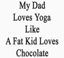 My Dad Loves Yoga Like A Fat Kid Loves Chocolate  by supernova23