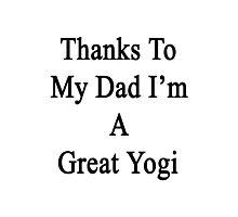 Thanks To My Dad I'm A Great Yogi  Photographic Print