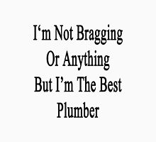 I'm Not Bragging Or Anything But I'm The Best Plumber  Unisex T-Shirt
