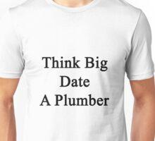 Think Big Date A Plumber  Unisex T-Shirt