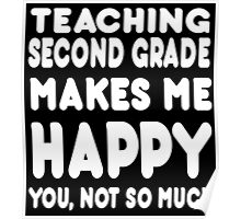 Teaching Second Grade Makes Me Happy You, Not So Much - Tshirts & Hoodies Poster