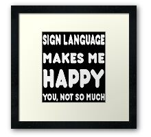 Sign Language Makes Me Happy You, Not So Much - Tshirts & Hoodies Framed Print