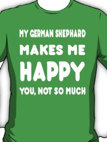 My German Shephard Makes Me Happy You, Not So Much - Tshirts & Hoodies T-Shirt