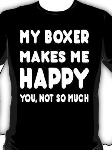 My Boxer Makes Me Happy You, Not So Much - Custom Tshirts T-Shirt