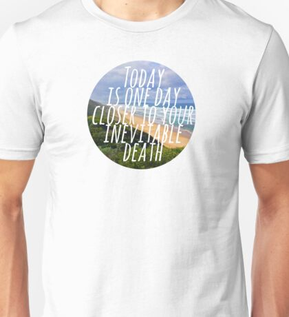 Today is One Day Closer To Your Inevitable Death Unisex T-Shirt