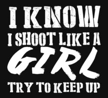 I Know I Shoot Like A Girl Try To Keep Up - TShirts & Hoodies by funnyshirts2015