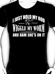 I Just Hold My Rod Wiggle My Worm And Bam She's On It - TShirts & Hoodies T-Shirt