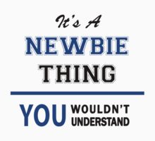 It's a NEWBIE thing, you wouldn't understand !! by thinging