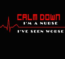 CALM DOWN I'M A NURSE I'VE SEEN WORSE by BADASSTEES
