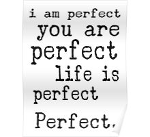 i am perfect you are perfect life is perfect black white Poster