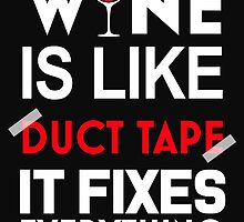 WINE IS LIKE DUCT TAPE IT FIXES EVERYTHING by BADASSTEES