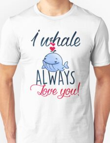 I whale always love you! T-Shirt