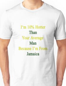 I'm 10% Hotter Than Your Average Man Because I'm From Jamaica  Unisex T-Shirt