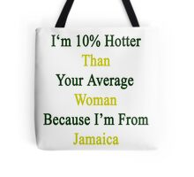 I'm 10% Hotter Than Your Average Woman Because I'm From Jamaica  Tote Bag