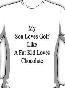 My Son Loves Golf Like A Fat Kid Loves Chocolate  T-Shirt