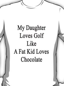 My Daughter Loves Golf Like A Fat Kid Loves Chocolate  T-Shirt