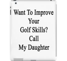 Want To Improve Your Golf Skills? Call My Daughter  iPad Case/Skin