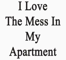 I Love The Mess In My Apartment  by supernova23