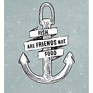 Fish are friends not food by ernieandbert