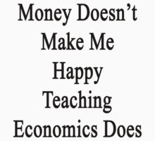 Money Doesn't Make Me Happy Teaching Economics Does  by supernova23