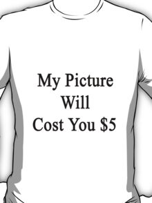 My Picture Will Cost You $5  T-Shirt
