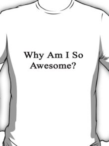 Why Am I So Awesome?  T-Shirt
