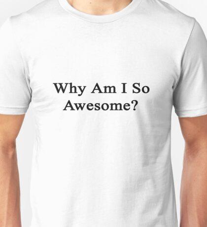 Why Am I So Awesome?  Unisex T-Shirt