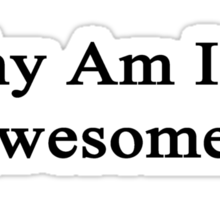 Why Am I So Awesome?  Sticker
