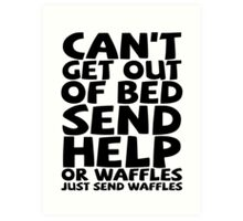 Can't get out of bed send help or waffles just send waffles Art Print
