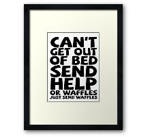 Can't get out of bed send help or waffles just send waffles Framed Print