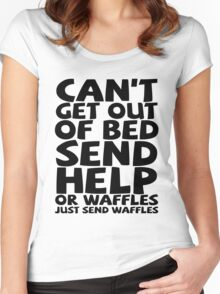 Can't get out of bed send help or waffles just send waffles Women's Fitted Scoop T-Shirt