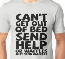 Can't get out of bed send help or waffles just send waffles Unisex T-Shirt