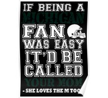 If Being A Michigan Fan Was Easy It'd Be Called Your Mom She Loves The A Too - TShirts & Hoodies Poster