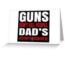 Guns Don't Kill People Dad's With Pretty Daughter Do- Custom Tshirts Greeting Card